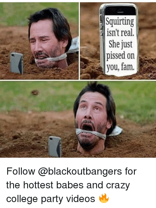 College, Crazy, and Fam: Squirting  isn't real.  e just  pissed on  you, fam. Follow @blackoutbangers for the hottest babes and crazy college party videos 🔥