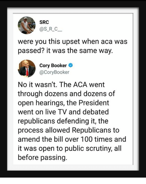 Anaconda, Live, and Cory Booker: SRC  @S_R_C  were you this upset when aca was  passed? it was the same way.  Cory Booker  @CoryBooker  No it wasn't. The ACA went  through dozens and dozens of  open hearings, the President  went on live TV and debated  republicans defending it, the  process allowed Republicans to  amend the bill over 100 times and  it was open to public scrutiny, all  before passing.