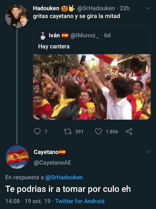 Android, Twitter, and Hay: @SrHadouken 22h  gritas cayetano y se gira la mitad  Hadouken  Iván  @IMunoz_ 6d  Hay cantera  7  L391  1.806  Cayetano  @CayetanoAE  En respuesta a @SrHadouken  Te podrias ir a tomar por culo eh  14:08 19 oct. 19 Twitter for Android