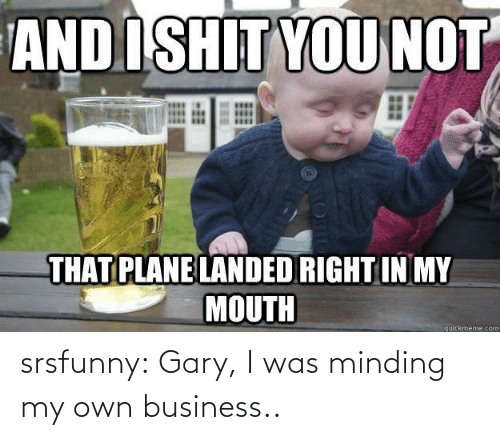 Minding: srsfunny:  Gary, I was minding my own business..