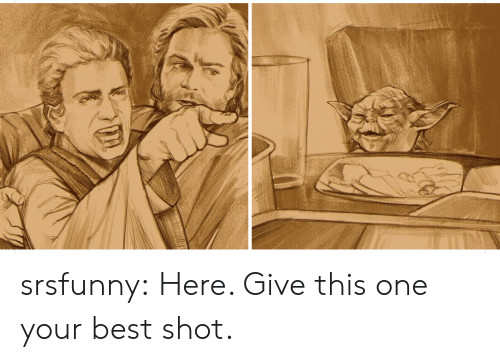 Your Best: srsfunny:  Here. Give this one your best shot.