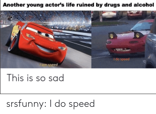 speed: srsfunny:  I do speed
