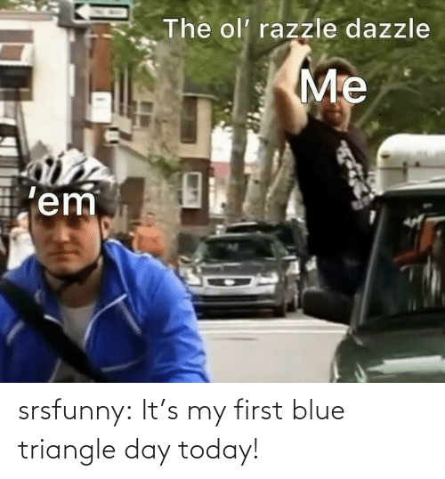 Blue: srsfunny:  It's my first blue triangle day today!