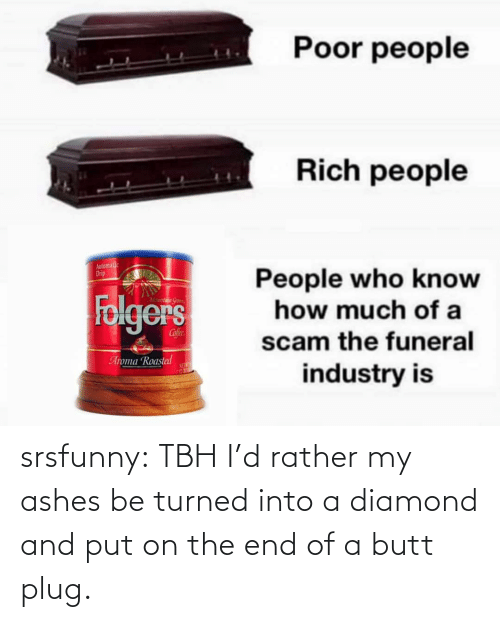 tbh: srsfunny:  TBH I'd rather my ashes be turned into a diamond and put on the end of a butt plug.