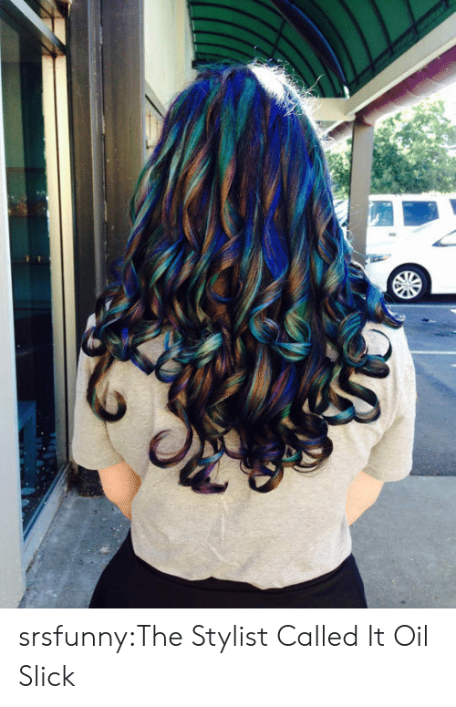Slick, Tumblr, and Blog: srsfunny:The Stylist Called It Oil Slick