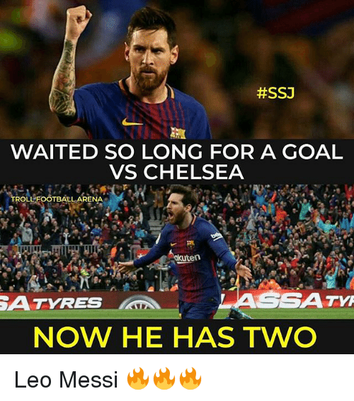leo messi:  #SSJ  WAITED SO LONG FOR A GOAL  VS CHELSEA  TROLLFOOTBALL ARENA  ATYRES  ASSATM  NOW HE HAS TWO Leo Messi 🔥🔥🔥