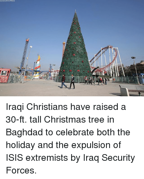 Christmas, Isis, and Memes: SSOCIATEO PRESS  tit Iraqi Christians have raised a 30-ft. tall Christmas tree in Baghdad to celebrate both the holiday and the expulsion of ISIS extremists by Iraq Security Forces.