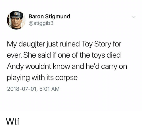 Dank, Toy Story, and Wtf: ST  Baron Stigmund  @stiggib3  My daugjter just ruined Toy Story for  ever. She said if one of the toys died  Andy wouldnt know and he'd carry on  playing with its corpse  2018-07-01, 5:01 AM Wtf