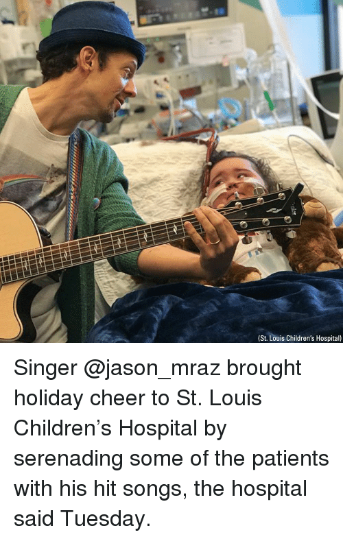 Children, Memes, and Children's Hospital: (St. Louis Children's Hospital) Singer @jason_mraz brought holiday cheer to St. Louis Children's Hospital by serenading some of the patients with his hit songs, the hospital said Tuesday.
