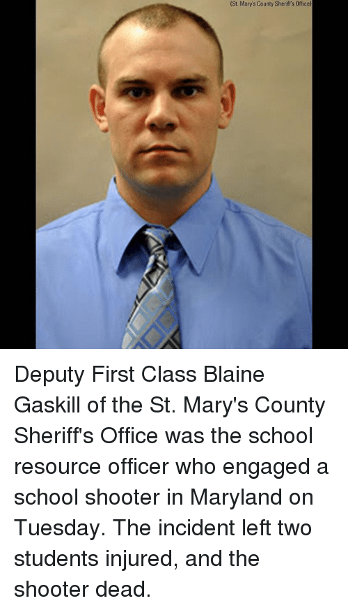 Memes, School, and Maryland: (St. Mary's County Sheriff's Office) Deputy First Class Blaine Gaskill of the St. Mary's County Sheriff's Office was the school resource officer who engaged a school shooter in Maryland on Tuesday. The incident left two students injured, and the shooter dead.