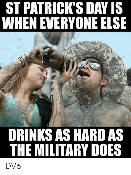Memes, St Patrick's Day, and Military: ST PATRICK'S DAY IS  WHEN EVERYONE ELSE  DRINKS AS HARD AS  THE MILITARY DOES DV6
