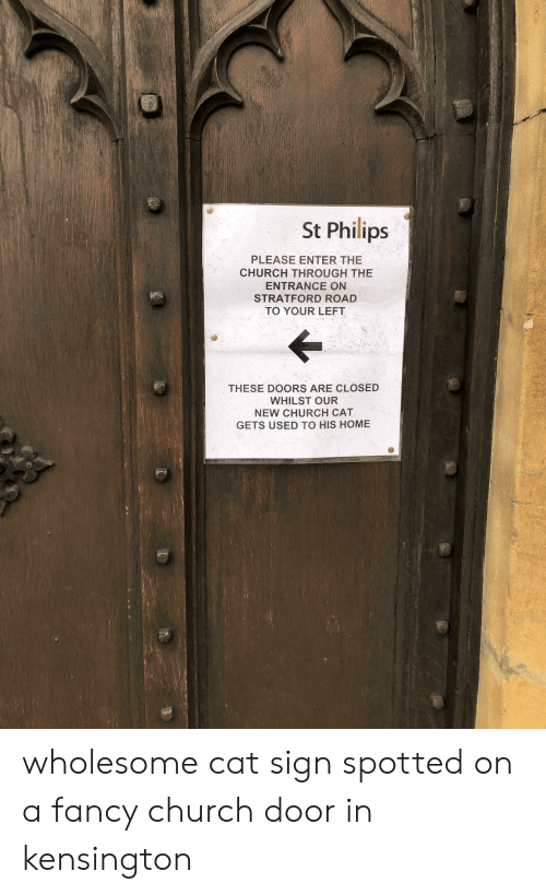 Church, Fancy, and Home: St Philips  PLEASE ENTER THE  CHURCH THROUGH THE  ENTRANCE ON  STRATFORD ROAD  TO YOUR LEFT  THESE DOORS ARE CLOSED  WHILST OUR  NEW CHURCH CAT  GETS USED TO HIS HOME wholesome cat sign spotted on a fancy church door in kensington