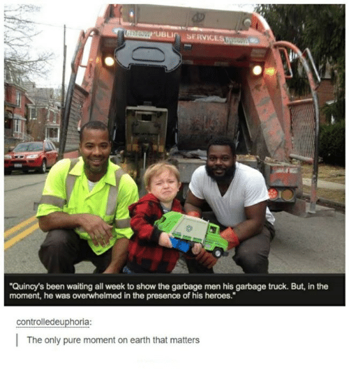 "Earth, Heroes, and Humans of Tumblr: St  ""Quincy's been waiting all week to show the garbage men his garbage truck. But, in the  moment, he was overwhelmed in the presence of his heroes.""  controlledeuphoria:  The only pure moment on earth that matters"