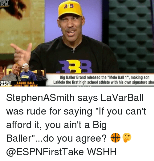 "branding: ST  RE  Big Baller Brand released the ""Melo Ball 1"", making son  LaMelo the first high school athlete with his own signature sho  IRST LAVAR BALL  OINS THE DESK StephenASmith says LaVarBall was rude for saying ""If you can't afford it, you ain't a Big Baller""...do you agree? 🏀🤔 @ESPNFirstTake WSHH"