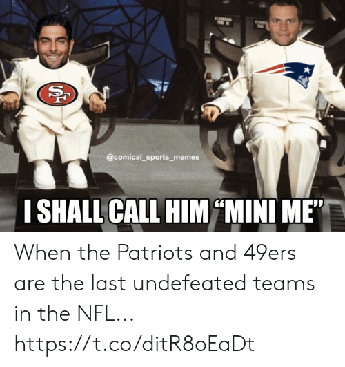 "Call Him: ST  T  @comical_sports memes  I SHALL CALL HIM MINI ME""  SS When the Patriots and 49ers are the last undefeated teams in the NFL... https://t.co/ditR8oEaDt"