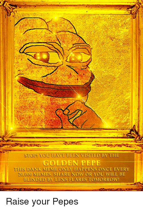 Golden Pepe: ST YOU HAVE BEEN VISITED BY THE  GOLDEN PEPE  DANK MEME ONLY HAPPENS ONCE EVERY  20,000 MEMES SHARE NOW OR YOU WILL BE  BLINDED BY LENS FLARES TOMORROW! Raise your Pepes