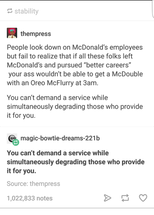 """degrading: stability  thempress  People look down on McDonald's employees  but fail to realize that if all these folks left  McDonald's and pursued """"better careers""""  your ass wouldn't be able to get a McDouble  with an Oreo McFlurry at 3am.  You can't demand a service while  simultaneously degrading those who provide  it for you  magic-bowtie-dreams-221b  You can't demand a service while  simultaneously degrading those who provide  it for you.  Source: thempress  1,022,833 notes"""