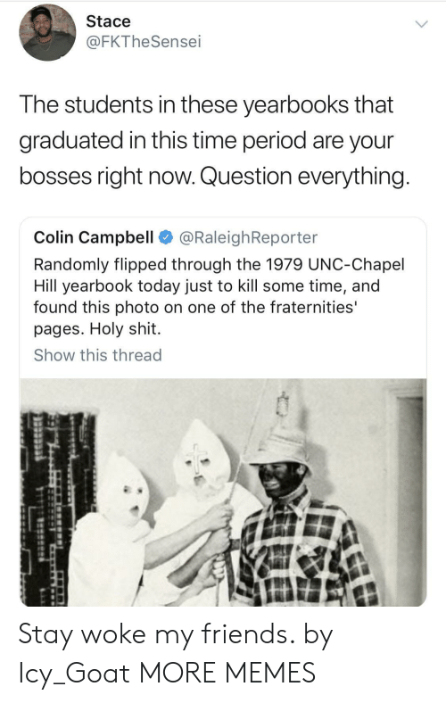 campbell: Stace  @FKTheSensei  The students in these yearbooks that  graduated in this time period are your  bosses right now. Question everything  Colin Campbell @RaleighReporter  Randomly flipped through the 1979 UNC-Chapel  Hill yearbook today just to kill some time, and  found this photo on one of the fraternities'  pages. Holy shit.  Show this thread Stay woke my friends. by Icy_Goat MORE MEMES