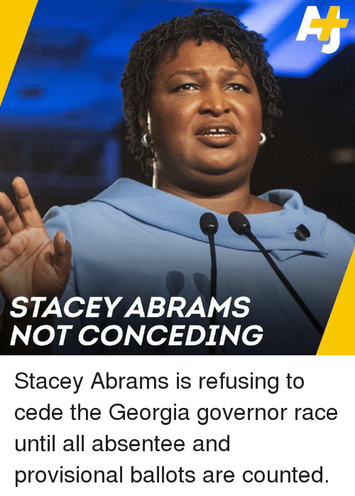 Memes, Georgia, and Race: STACEY ABRAMS  NOT CONCEDING Stacey Abrams is refusing to cede the Georgia governor race until all absentee and provisional ballots are counted.