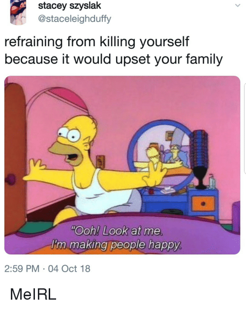 Family, Happy, and MeIRL: stacey szyslak  @staceleighduffy  refraining from killing yourself  because it would upset your family  Ooh! Look at me  I'm making people happy  2:59 PM 04 Oct 18 MeIRL