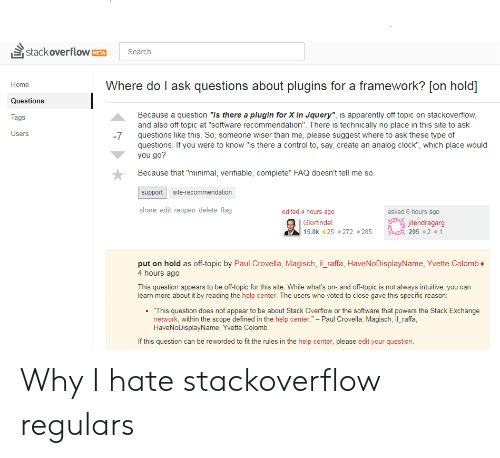 "Apparently, Clock, and Control: stackoverflow  search  META  Where do I ask questions about plugins for a framework? [on hold]  Home  Questions  Because a question ""Is there a plugin for X in Jquery"", is apparently off topic on stackoverflow  and also off topic at ""software recommendation"". There is technically no place in this site to ask  questions like this. So, someone wiser than me, please suggest where to ask these type of  questions. If you were to know ""is there a control to, say, create an analog clock"", which place would  you go?  ags  Users  -7  Because that ""minimal, verifiable, complete"" FAQ doesn't tell me so  support site-recommendation  share edit reopen delete flag  edited 4 hours ago  asked 6 hours ago  Glorfindel  15.8.25 #272 #285  endragarg  295 . 2 .1  put on hold as off-topic by Paul Crovella, Magisch, il _raffa, HaveNoDisplayName, Yvette Colomb  4 hours ago  This question appears to be off-topic for this site. While what's on- and off-topic is not always intuitive, you can  learn more about it by reading the help center. The users who voted to close gave this specific reason  .""This question does not appear to be about Stack Overflow or the software that powers the Stack Exchange  network, within the scope defined in the help center."" - Paul Crovella, Magisch, il_raffa  HaveNoDisplayName, Yvette Colomb  If this question can be reworded to fit the rules in the help center, please edit your question Why I hate stackoverflow regulars"