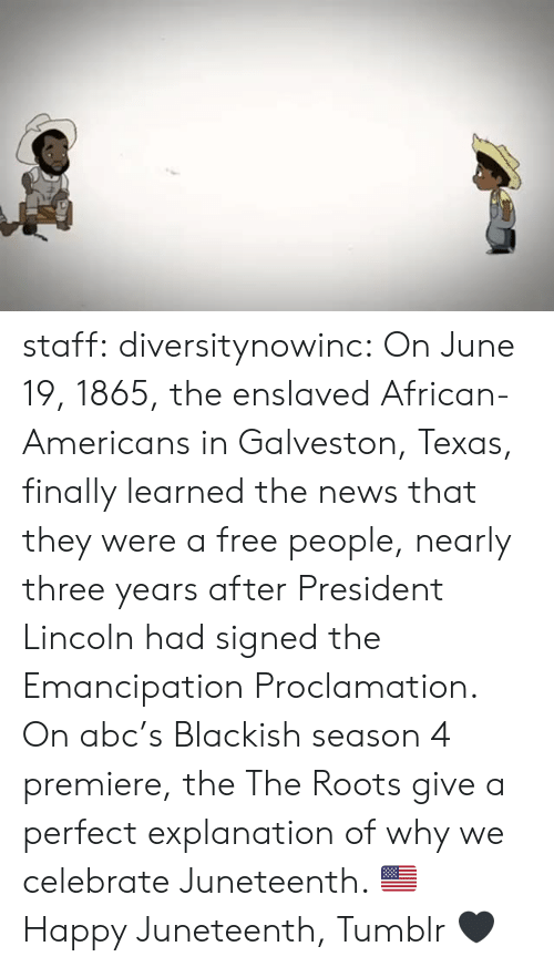 Abc, News, and Tumblr: staff: diversitynowinc:  On June 19, 1865, the enslaved African-Americans in Galveston, Texas, finally learned the news that they were a free people, nearly three years after President Lincoln had signed the Emancipation Proclamation.   On abc's Blackish season 4 premiere, the The Roots give a perfect explanation of why we celebrate Juneteenth. 🇺🇸  Happy Juneteenth, Tumblr 🖤