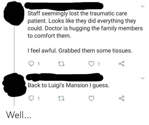 Traumatic: Staff seemingly lost the traumatic care  patient. Looks like they did everything they  could. Doctor is hugging the family members  to comfort them.  I feel awful. Grabbed them some tissues.  1  Back to Luigi's Mansion I guess.  1 Well…