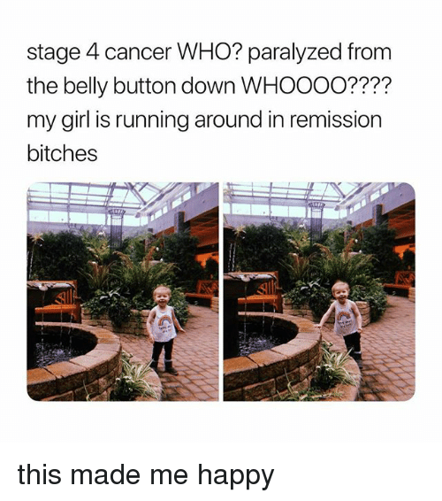 Cancer, Girl, and Happy: stage 4 cancer WHO? paralyzed from  the belly button down WHOOOo????  my girl is running around in remission  bitches this made me happy