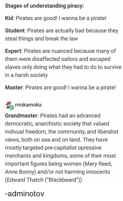 "Bad, Community, and Piracy: Stages of understanding piracy:  Kid: Pirates are good! I wanna be a pirate  Student: Pirates are actually bad because they  steal things and break the law  Expert: Pirates are nuanced because many of  them were disaffected sailors and escaped  slaves only doing what they had to do to survive  in a harsh society  Master: Pirates are good! I wanna be a pirate!  rrrokamoka  Grandmaster: Pirates had an advanced  democratic, anarchistic society that valued  indivual freedom, the community, and liberalist  views, both on sea and on land. They have  mostly targeted pre-capitalist opressive  merchants and kingdoms, some of their most  important figures being women (Mary Reed,  Anne Bonny) and/or not harming innocents  (Edward Thatch (""Blackbeard"") -adminotov"