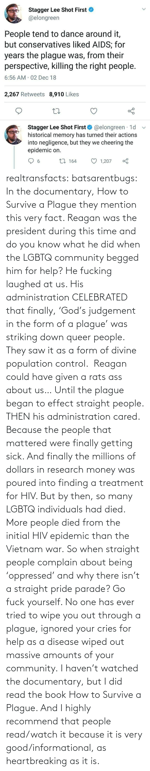Saw: Stagger Lee Shot First  @elongreen  People tend to dance around it,  but conservatives liked AIDS; for  years the plague was, from their  perspective, killing the right people.  6:56 AM 02 Dec 18  2,267 Retweets 8,910 Likes  Stagger Lee Shot First O @elongreen · 1d  historical memory has turned their actions  into negligence, but they we cheering the  epidemic on.  27 164  1,207  6. realtransfacts:  batsarentbugs:  In the documentary, How to Survive a Plague they mention this very fact. Reagan was the president during this time and do you know what he did when the LGBTQ community begged him for help? He fucking laughed at us. His administration CELEBRATED that finally, 'God's judgement in the form of a plague' was striking down queer people.  They saw it as a form of divine population control.  Reagan could have given a rats ass about us… Until the plague began to effect straight people. THEN his administration cared. Because the people that mattered were finally getting sick. And finally the millions of dollars in research money was poured into finding a treatment for HIV. But by then, so many LGBTQ individuals had died.  More people died from the initial HIV epidemic than the Vietnam war. So when straight people complain about being 'oppressed' and why there isn't a straight pride parade? Go fuck yourself. No one has ever tried to wipe you out through a plague, ignored your cries for help as a disease wiped out massive amounts of your community.  I haven't watched the documentary, but I did read the book  How to Survive a Plague. And I highly recommend that people read/watch it because it is very good/informational, as heartbreaking as it is.