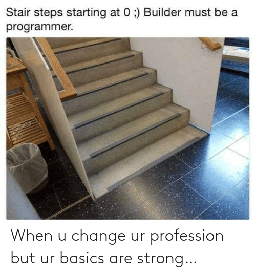 starting: Stair steps starting at 0 ;) Builder must be a  programmer. When u change ur profession but ur basics are strong…
