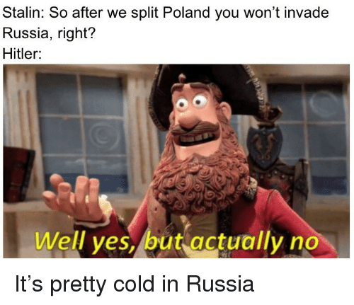 History, Hitler, and Russia: Stalin: So after we split Poland you won't invade  Russia, right?  Hitler:  Well yes, but actually no