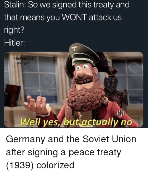 Germany, Hitler, and Penguin: Stalin: So we signed this treaty and  that means you WONT attack us  right?  Hitler:  Radioactive  penguin  Well yes, but actually no Germany and the Soviet Union after signing a peace treaty (1939) colorized