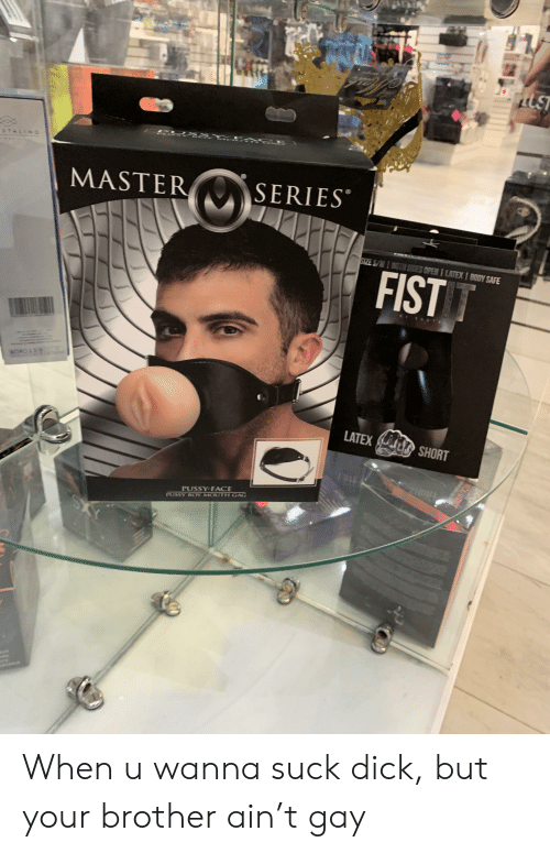 Pussy, Dick, and Latex: STALINO  MASTER  SERIES  SIZE S/M 1 BOTH SIDES OPEN 1 LATEXI BODY SAFE  FIST T  BORO 3 3.  LATEX  SHORT  PUSSY-FACE  PUSSY BCOY MOUTH GAG  YS  EWast When u wanna suck dick, but your brother ain't gay