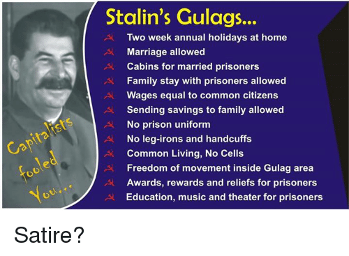 Family, Marriage, and Memes: Stalin's Gulags...  Two week annual holidays at home  Marriage allowed  Cabins for married prisoners  Family stay with prisoners allowed  Wages equal to common citizens  Sending savings to family allowed  No prison uniform  No leg-irons and handcuffs  Common Living, No Cells  Freedom of movement inside Gulag area  Awards, rewards and reliefs for prisoners  Education, music and theater for prisoners Satire?