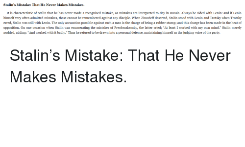 "Stalinator: Stalin's Mistake: That He Never Makes Mistakes.  It is characteristic of Stalin that he has never made a recognised mistake, as mistakes are interpreted to-day in Russia. Always he sided with Lenin: and if Lenin  himself very often admitted mistakes, these cannot be remembered against any disciple. When Zinovieff deserted, Stalin stood with Lenin and Trotsky when Trotsky  erred, Stalin was still with Lenin. The only accusation possible against such a man is the charge of being a rubber stamp; and this charge has been made in the heat of  opposition. On one occasion when Stalin was enumerating the mistakes of Preobrazkensky, the latter cried; ""At least I worked with my own mind."" Stalin merely  nodded, adding: ""And worked with it badly."" Thus he refused to be drawn into a personal defence, maintaining himself as the judging voice of the party."