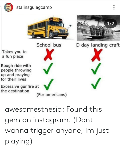 Instagram, School, and Tumblr: stalinsgulagcamp  1/2  School bus  D day landing craft  Takes you to  a fun place  Rough ride with  people throwing  up and praying  for their lives  Excessive gunfire at  the destination  (For americans) awesomesthesia:  Found this gem on instagram. (Dont wanna trigger anyone, im just playing)