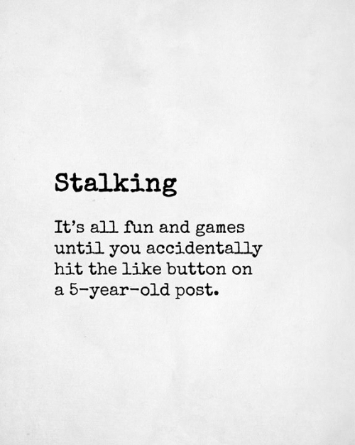 Memes, Stalking, and Games: Stalking  It's all fun and games  until you accidentally  hit the like button on  a 5-year-old post.