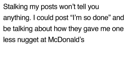 """McDonalds, Stalking, and How: Stalking my posts won't tell you  anything. I could post """"l'm so done"""" and  be talking about how they gave me one  less nugget at McDonald's"""