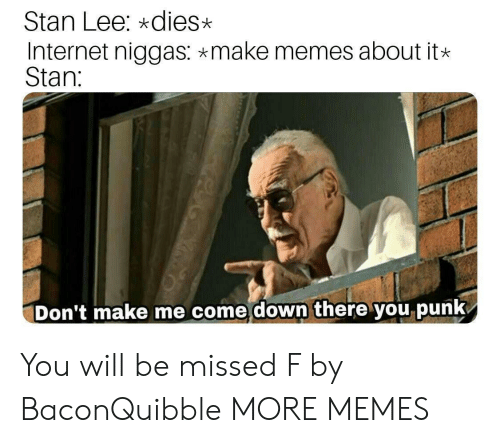 Make Memes: Stan Lee: *dies>x  Internet niggas: make memes about it*  Stan:  Don't make me come down there you punk You will be missed F by BaconQuibble MORE MEMES