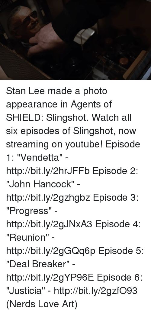 "Memes, Stan, and Stan Lee: Stan Lee made a photo appearance in Agents of SHIELD: Slingshot.  Watch all six episodes of Slingshot, now streaming on youtube! Episode 1: ""Vendetta"" - http://bit.ly/2hrJFFb Episode 2: ""John Hancock"" - http://bit.ly/2gzhgbz Episode 3: ""Progress"" - http://bit.ly/2gJNxA3 Episode 4: ""Reunion"" - http://bit.ly/2gGQq6p Episode 5: ""Deal Breaker"" - http://bit.ly/2gYP96E Episode 6: ""Justicia"" - http://bit.ly/2gzfO93  (Nerds Love Art)"