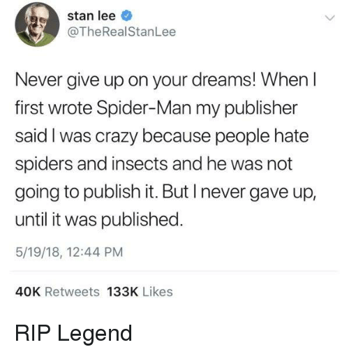 I Was Crazy: stan lee  @TheRealStanLee  Never give up on your dreams! When l  first wrote Spider-Man my publisher  said I was crazy because people hate  spiders and insects and he was not  going to publish it. But I never gave up,  until it was published.  5/19/18, 12:44 PM  40K Retweets 133K Likes RIP Legend