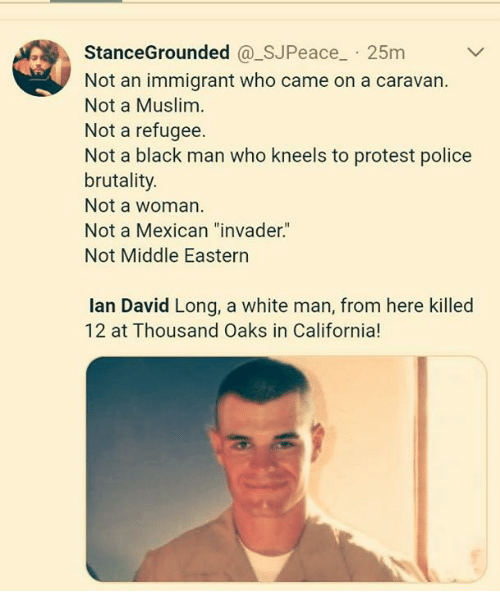 "Muslim, Police, and Protest: StanceGrounded @_SJPeace 25m  Not an immigrant who came on a caravan.  Not a Muslim  Not a refugee.  Not a black man who kneels to protest police  brutality.  Not a woman  Not a Mexican ""invader.""  Not Middle Eastern  lan David Long, a white man, from here killed  12 at Thousand Oaks in California!"