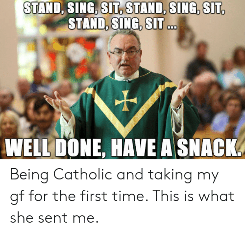 Time, Catholic, and She: STAND, SING, SIT, STAND, SING, SIT  STAND, ..  SING, SIT  WELL DONE, HAVE A SNACK. Being Catholic and taking my gf for the first time. This is what she sent me.