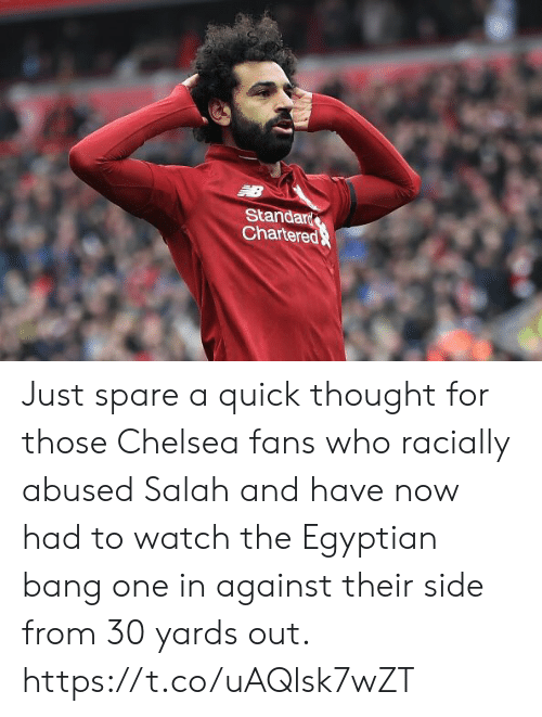 salah: Standar  Chartere Just spare a quick thought for those Chelsea fans who racially abused Salah and have now had to watch the Egyptian bang one in against their side from 30 yards out. https://t.co/uAQlsk7wZT