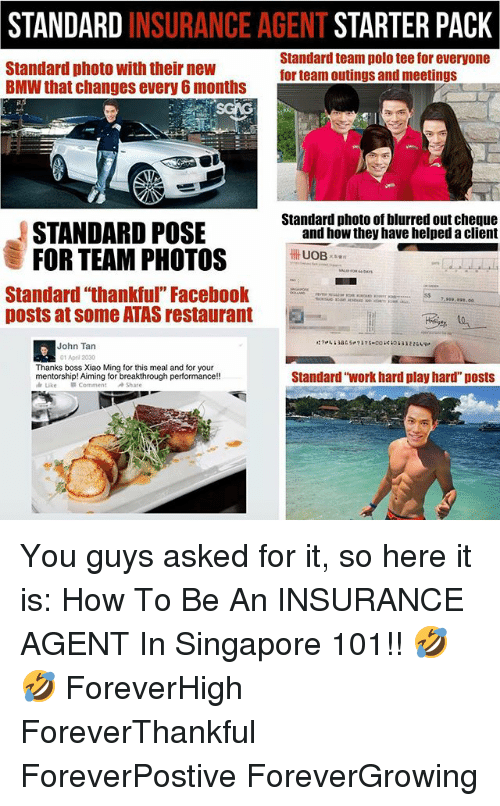 "Bmw, Memes, and Work: STANDARD INSURANCE AGENT STARTER PACK  Standard photo with their new  BMW that changes every 6 months  Standard team polo tee for everyone  for team outings and meetings  Standard photo of blurred out cheque  STANDARD POSE  FOR TEAM PHOTOS  and how they have helped a client  UOB  Standard ""thankful"" Facebo  posts at some ATAS restaurant  .00  -  John Tan  01 Apri 2030  Thanks boss Xiao Ming for this meal and for your  Standard ""work hard play hard"" posts You guys asked for it, so here it is: How To Be An INSURANCE AGENT In Singapore 101!! 🤣🤣 ForeverHigh ForeverThankful ForeverPostive ForeverGrowing"