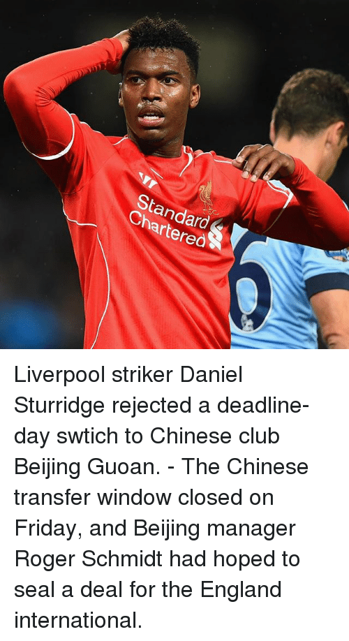 Beijing, Club, and England: StandardS  Chartered Liverpool striker Daniel Sturridge rejected a deadline-day swtich to Chinese club Beijing Guoan. - The Chinese transfer window closed on Friday, and Beijing manager Roger Schmidt had hoped to seal a deal for the England international.