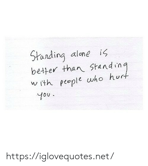 Ith: Standing alone  better than Standing  w ith people who hurt  is  You. https://iglovequotes.net/