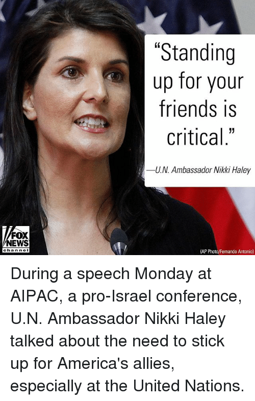 "Friends, Memes, and News: ""Standing  up for your  friends is  critical""  -UN, Ambassador Nikki Haley  FOX  NEWS  chan ne  (AP Photo/Fernando Antonio) During a speech Monday at AIPAC, a pro-Israel conference, U.N. Ambassador Nikki Haley talked about the need to stick up for America's allies, especially at the United Nations."