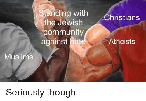 Community, Jewish, and Hat: Standing with  the Jewish  community  against hat  hristians  Atheists  Muslims Seriously though